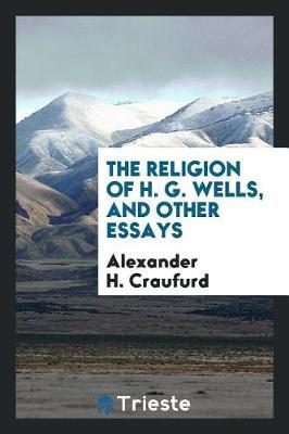 The Religion of H. G. Wells, and Other Essays by Alexander H.Craufurd