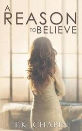 A Reason to Believe by T K Chapin