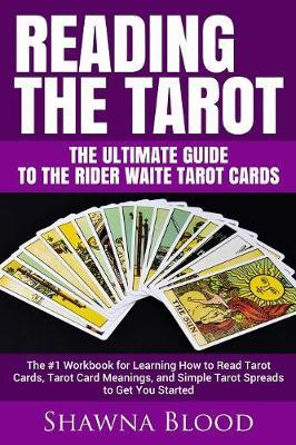Reading the Tarot - the Ultimate Guide to the Rider Waite Tarot Cards by Shawna Blood
