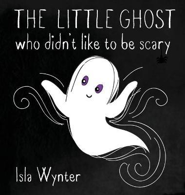 The Little Ghost Who Didn't Like to Be Scary by Isla Wynter