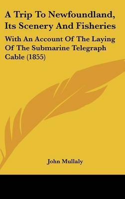 A Trip To Newfoundland, Its Scenery And Fisheries: With An Account Of The Laying Of The Submarine Telegraph Cable (1855) by John Mullaly