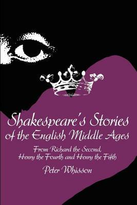 Shakespeare's Stories of the English Middle Ages: From Richard the Second, Henry the Fourth and Henry the Fifth by Peter Whisson image