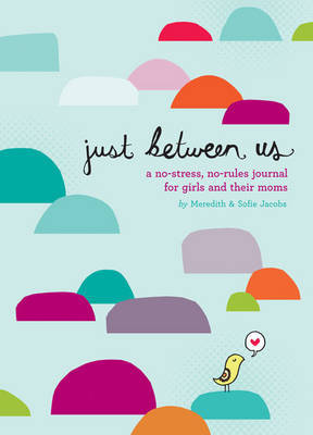 Just Between Us: A No-Stress, No-Rules Journal for Girls and Their Moms by Meredith Jacobs