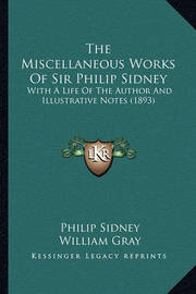 The Miscellaneous Works of Sir Philip Sidney the Miscellaneous Works of Sir Philip Sidney: With a Life of the Author and Illustrative Notes (1893) with a Life of the Author and Illustrative Notes (1893) by Sir Philip Sidney, Sir