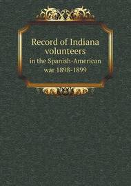 Record of Indiana Volunteers in the Spanish-American War 1898-1899 by Gen James K Gore