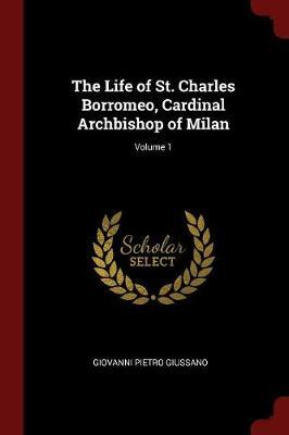 The Life of St. Charles Borromeo, Cardinal Archbishop of Milan; Volume 1 by Giovanni Pietro Giussano image