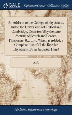 An Address to the College of Physicians, and to the Universities of Oxford and Cambridge; Occasion'd by the Late Swarms of Scotch and Leyden Physicians, &c. ... to Which Is Added, a Compleat List of All the Regular Physicians. by an Impartial Hand by A Z image