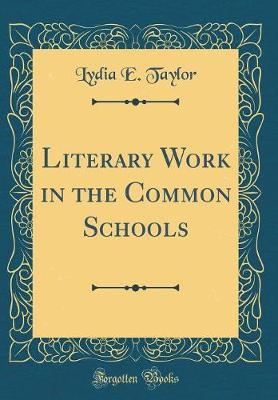 Literary Work in the Common Schools (Classic Reprint) by Lydia E Taylor image