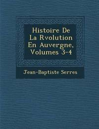 Histoire de La R Volution En Auvergne, Volumes 3-4 by Jean Baptiste Serres image
