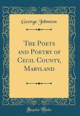 The Poets and Poetry of Cecil County, Maryland (Classic Reprint) by George Johnston