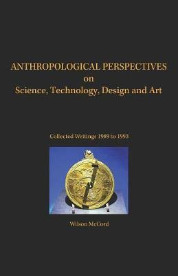 Anthropological Perspectives on Science, Technology, Design and Art by Wilson McCord