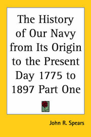 The History of Our Navy from Its Origin to the Present Day 1775 to 1897 Part One by John R Spears image