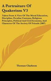 A Portraiture of Quakerism V3: Taken from a View of the Moral Education, Discipline, Peculiar Customs, Religious Principles, Political and Civil Economy, and Character of the Society of Friends (1807) by Thomas Clarkson image