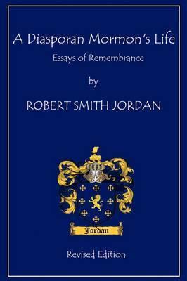 A Diasporan Mormon's Life: Essays of Remembrance by Robert S. Jordan