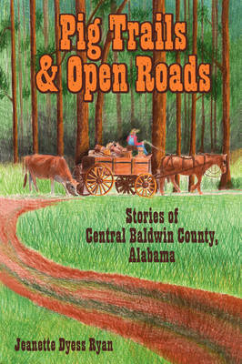 Pig Trails and Open Roads: Stories of Central Baldwin County, Alabama by Jeanette Dyess Ryan