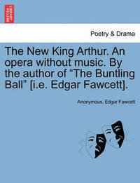 "The New King Arthur. an Opera Without Music. by the Author of ""The Buntling Ball"" [I.E. Edgar Fawcett]. by * Anonymous"