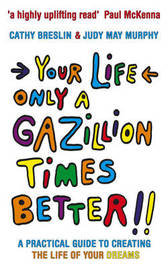Your Life Only a Gazillion Times Better: A Practical Guide to Creating the Life of Your Dreams by Cathy Breslin image