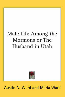 Male Life Among the Mormons or The Husband in Utah by Austin N Ward