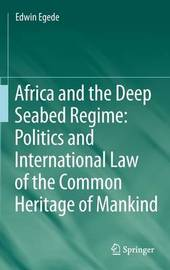 Africa and the Deep Seabed Regime: Politics and International Law of the Common Heritage of Mankind by Edwin Egede