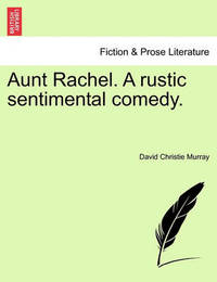 Aunt Rachel. a Rustic Sentimental Comedy, Vol. I by David Christie Murray