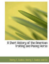 A Short History of the American Trotting and Pacing Horse by Henry T Coates