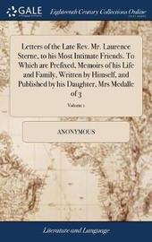Letters of the Late Rev. Mr. Laurence Sterne, to His Most Intimate Friends. to Which Are Prefixed, Memoirs of His Life and Family, Written by Himself, and Published by His Daughter, Mrs Medalle of 3; Volume 1 by * Anonymous image