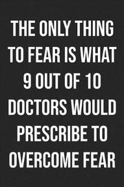 The Only Thing To Fear Is What 9 Out Of 10 Doctors Would Prescribe To Overcome Fear by Books by Stephan