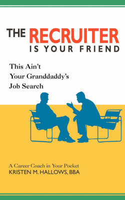 The Recruiter Is Your Friend: This Ain't Your Granddaddy's Job Search by Kristen M Hallows image