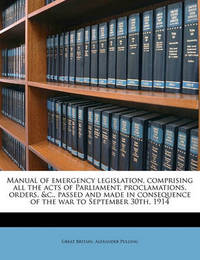 Manual of Emergency Legislation, Comprising All the Acts of Parliament, Proclamations, Orders, &C., Passed and Made in Consequence of the War to September 30th, 1914 by Great Britain
