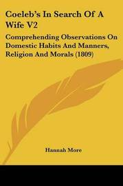 Coeleb's in Search of a Wife V2: Comprehending Observations on Domestic Habits and Manners, Religion and Morals (1809) by Hannah More image
