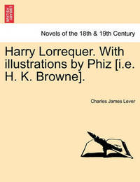 Harry Lorrequer. with Illustrations by Phiz [I.E. H. K. Browne]. by Charles James Lever