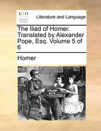 The Iliad of Homer. Translated by Alexander Pope, Esq; ... Volume 5 of 6 by Homer