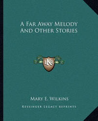 A Far Away Melody and Other Stories by Mary , E Wilkins