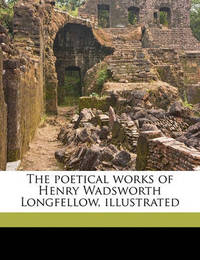 The Poetical Works of Henry Wadsworth Longfellow, Illustrated by Henry Wadsworth Longfellow