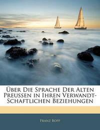 Ber Die Sprache Der Alten Preussen in Ihren Verwandt-Schaftlichen Beziehungen by Franz Bopp