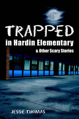 Trapped in Hardin Elementary: And Other Scary Stories by Jesse Thomas