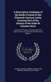 A Descriptive Catalogue of the Books Printed in the Fifteenth Century Lately Forming Part of the Library of the Duke Di Cassano Serra by Thomas Frognall Dibdin