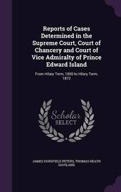 Reports of Cases Determined in the Supreme Court, Court of Chancery and Court of Vice Admiralty of Prince Edward Island by James Horsfield Peters image