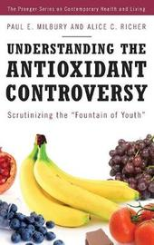 Understanding the Antioxidant Controversy by Paul E. Milbury