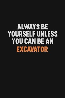 Always Be Yourself Unless You Can Be An Excavator by Camila Cooper