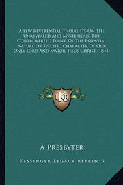 A Few Reverential Thoughts on the Unrevealed and Mysterious, But Controverted Point, of the Essential Nature or Specific Character of Our Only Lord and Savior, Jesus Christ (1844) by A Presbyter