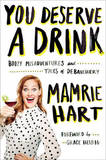 You Deserve A Drink: Boozy Misadventures and Tales of Debauchery by Mamrie Hart
