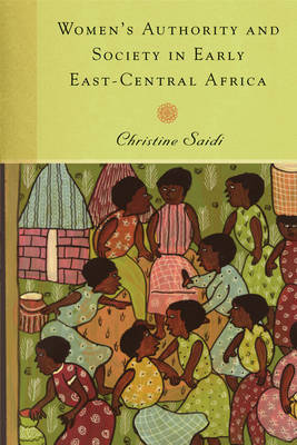 Women's Authority and Society in Early East-Central Africa by Christine Saidi