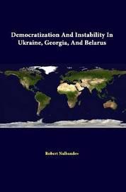 Democratization and Instability in Ukraine, Georgia, and Belarus by Strategic Studies Institute