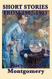 The Short Stories of Lucy Maud Montgomery from 1902-1903 by Lucy Maud Montgomery