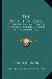 The Mouth of Gold the Mouth of Gold: A Series of Dramatic Sketches Illustrating the Life and Timea Series of Dramatic Sketches Illustrating the Life and Times of Chrysostom (1873) S of Chrysostom (1873) by Edwin Johnson