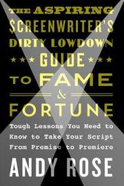 The Aspiring Screenwriter's Dirty Lowdown Guide to Fame and Fortune by Andy Rose image