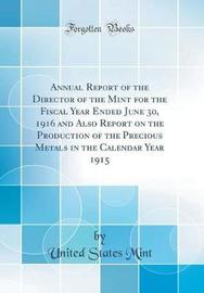 Annual Report of the Director of the Mint for the Fiscal Year Ended June 30, 1916 and Also Report on the Production of the Precious Metals in the Calendar Year 1915 (Classic Reprint) by United States Mint image
