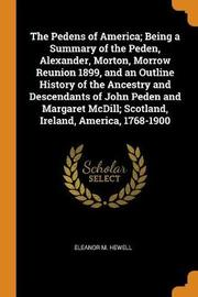 The Pedens of America; Being a Summary of the Peden, Alexander, Morton, Morrow Reunion 1899, and an Outline History of the Ancestry and Descendants of John Peden and Margaret MCDILL; Scotland, Ireland, America, 1768-1900 by Eleanor M Hewell