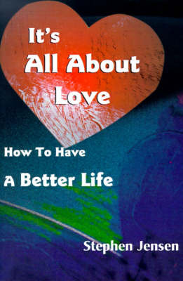 It's All about Love: How to Have a Better Life by Stephen Jensen image
